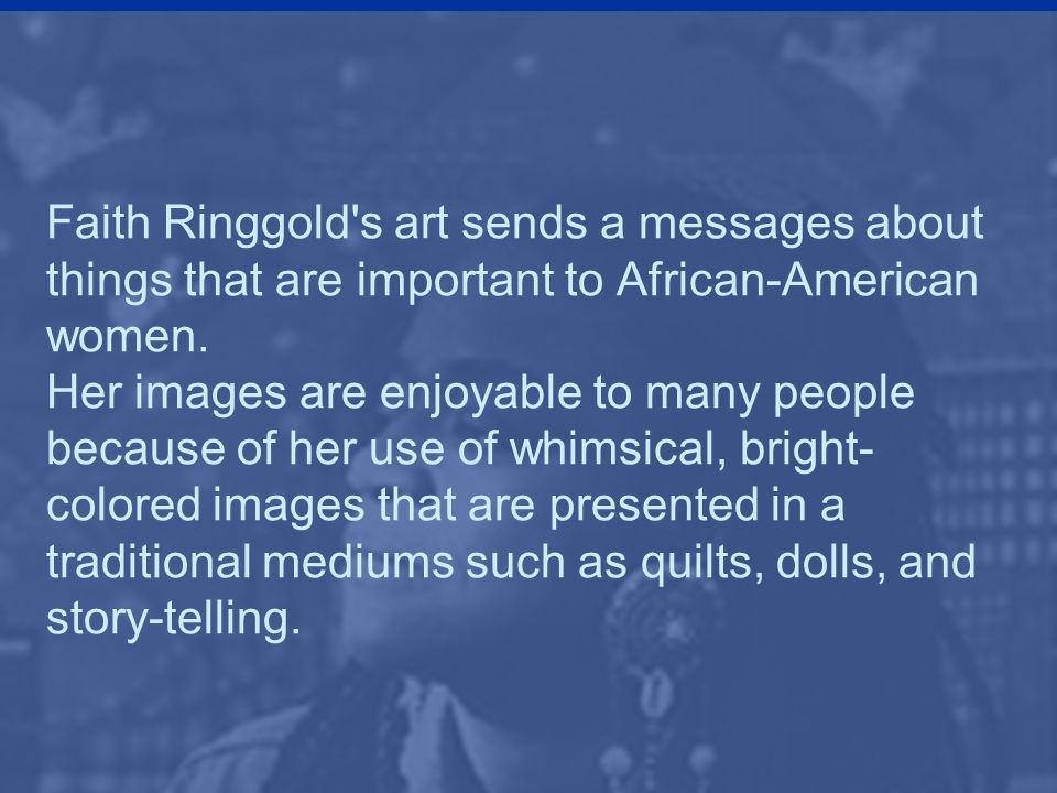 Faith Ringgold's art sends a messages about things that are important to African-American women. Her images are enjoyable to many people because of he