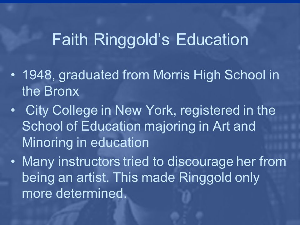 Faith Ringgold's Education 1948, graduated from Morris High School in the Bronx City College in New York, registered in the School of Education majoring in Art and Minoring in education Many instructors tried to discourage her from being an artist.