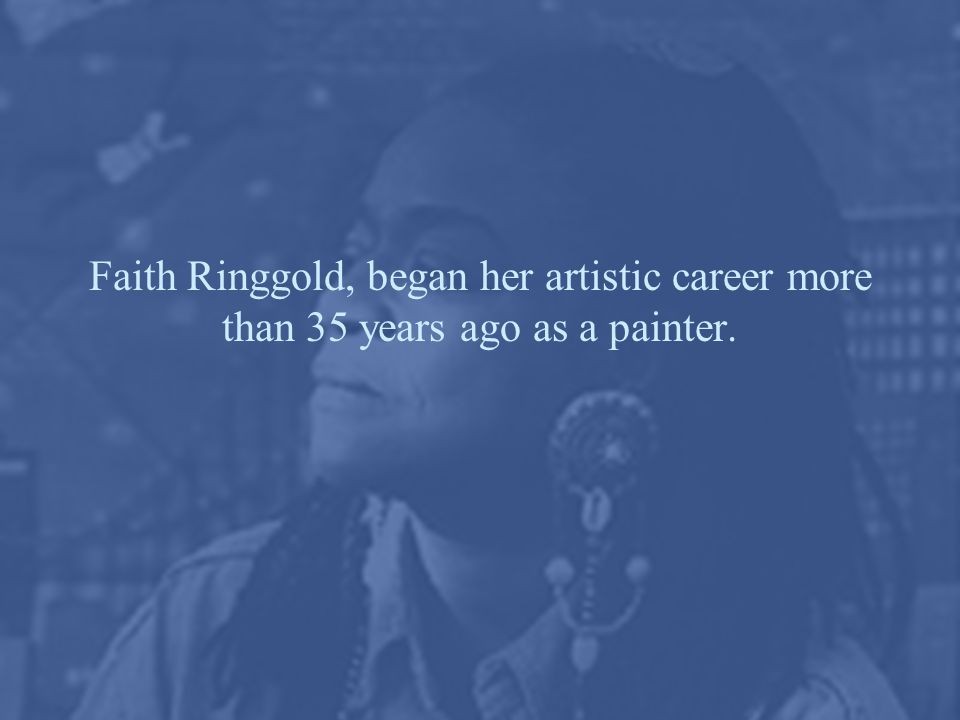 Faith Ringgold, began her artistic career more than 35 years ago as a painter.