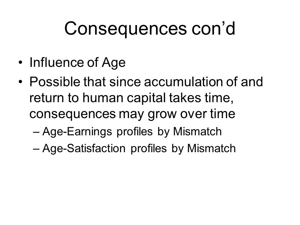 Consequences con'd Influence of Age Possible that since accumulation of and return to human capital takes time, consequences may grow over time –Age-Earnings profiles by Mismatch –Age-Satisfaction profiles by Mismatch