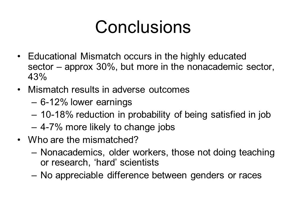 Conclusions Educational Mismatch occurs in the highly educated sector – approx 30%, but more in the nonacademic sector, 43% Mismatch results in adverse outcomes –6-12% lower earnings –10-18% reduction in probability of being satisfied in job –4-7% more likely to change jobs Who are the mismatched.
