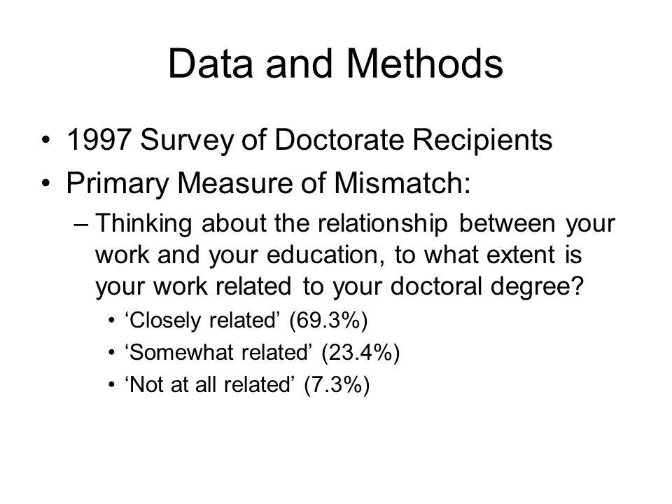 Data and Methods 1997 Survey of Doctorate Recipients Primary Measure of Mismatch: –Thinking about the relationship between your work and your education, to what extent is your work related to your doctoral degree.