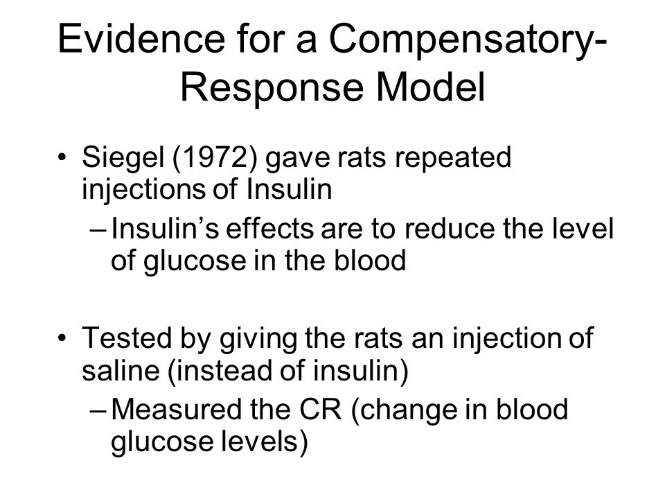 Evidence for a Compensatory- Response Model Siegel (1972) gave rats repeated injections of Insulin –Insulin's effects are to reduce the level of gluco
