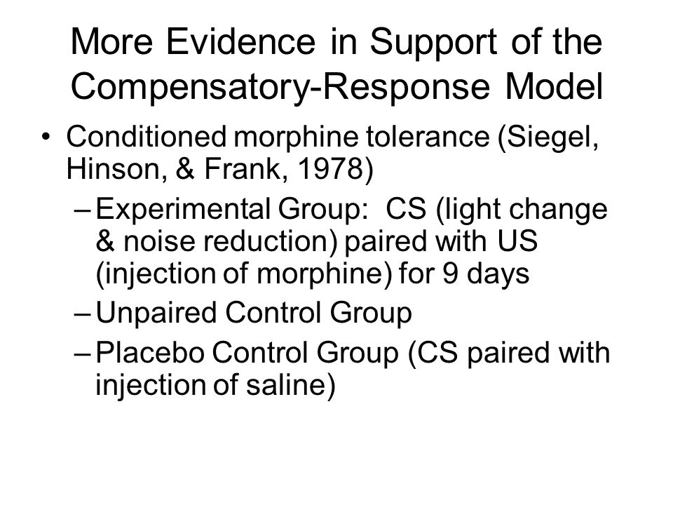 More Evidence in Support of the Compensatory-Response Model Conditioned morphine tolerance (Siegel, Hinson, & Frank, 1978) –Experimental Group: CS (li