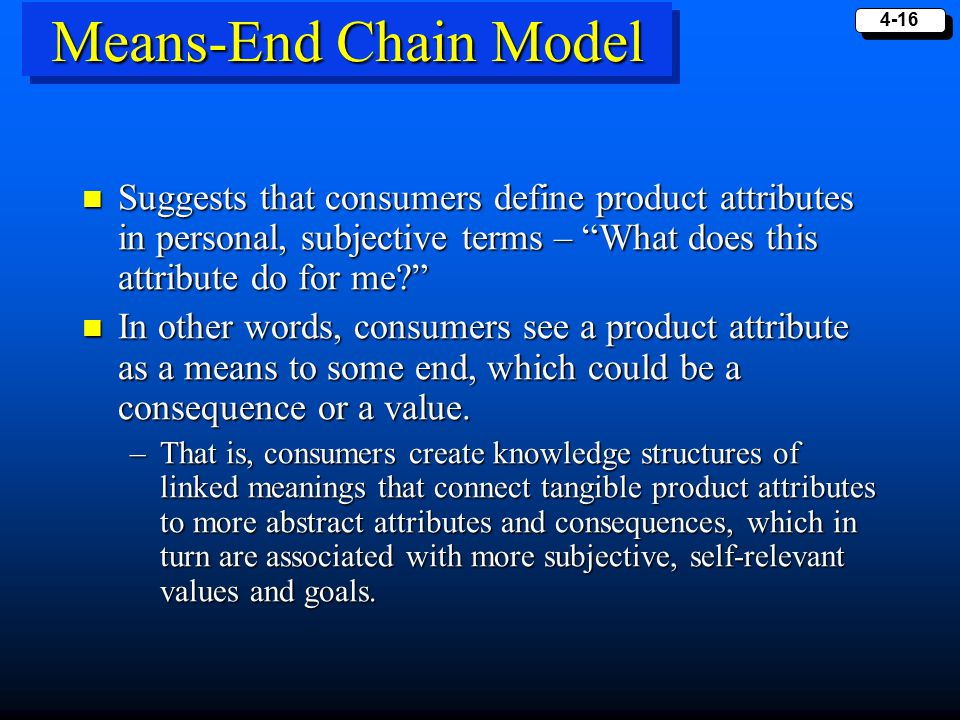 "4-16 Means-End Chain Model Suggests that consumers define product attributes in personal, subjective terms – ""What does this attribute do for me?"" Sug"