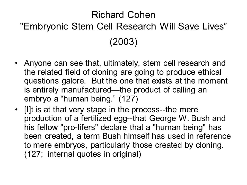 Richard Cohen Embryonic Stem Cell Research Will Save Lives (2003) Anyone can see that, ultimately, stem cell research and the related field of cloning are going to produce ethical questions galore.
