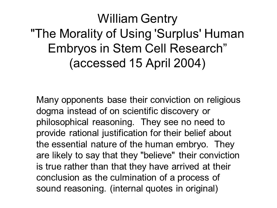William Gentry The Morality of Using Surplus Human Embryos in Stem Cell Research (accessed 15 April 2004) Many opponents base their conviction on religious dogma instead of on scientific discovery or philosophical reasoning.