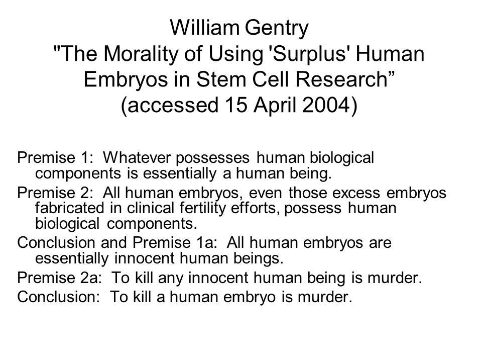 William Gentry The Morality of Using Surplus Human Embryos in Stem Cell Research (accessed 15 April 2004) Premise 1: Whatever possesses human biological components is essentially a human being.