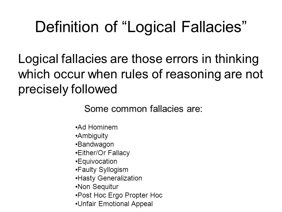 Definition of Logical Fallacies Logical fallacies are those errors in thinking which occur when rules of reasoning are not precisely followed Ad Hominem Ambiguity Bandwagon Either/Or Fallacy Equivocation Faulty Syllogism Hasty Generalization Non Sequitur Post Hoc Ergo Propter Hoc Unfair Emotional Appeal Some common fallacies are: