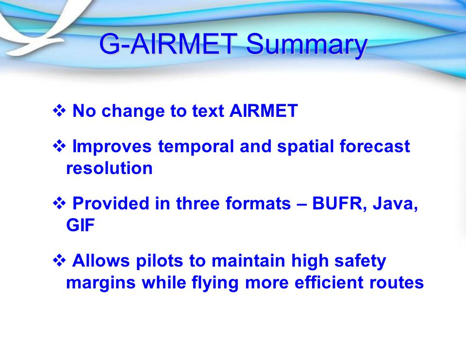 G-AIRMET Summary   No change to text AIRMET   Improves temporal and spatial forecast resolution   Provided in three formats – BUFR, Java, GIF   Allows pilots to maintain high safety margins while flying more efficient routes