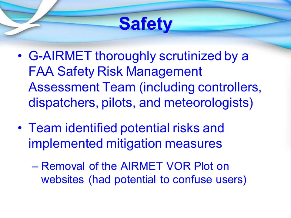 Safety G-AIRMET thoroughly scrutinized by a FAA Safety Risk Management Assessment Team (including controllers, dispatchers, pilots, and meteorologists) Team identified potential risks and implemented mitigation measures – –Removal of the AIRMET VOR Plot on websites (had potential to confuse users)