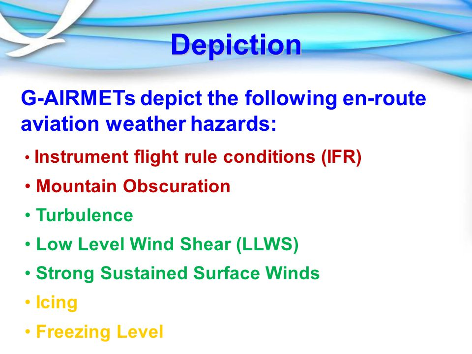 Depiction G-AIRMETs depict the following en-route aviation weather hazards: Instrument flight rule conditions (IFR) Mountain Obscuration Turbulence Low Level Wind Shear (LLWS) Strong Sustained Surface Winds Icing Freezing Level