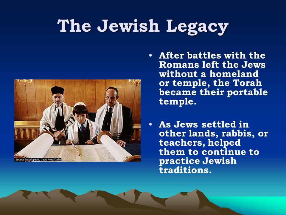 The Jewish Legacy After battles with the Romans left the Jews without a homeland or temple, the Torah became their portable temple.