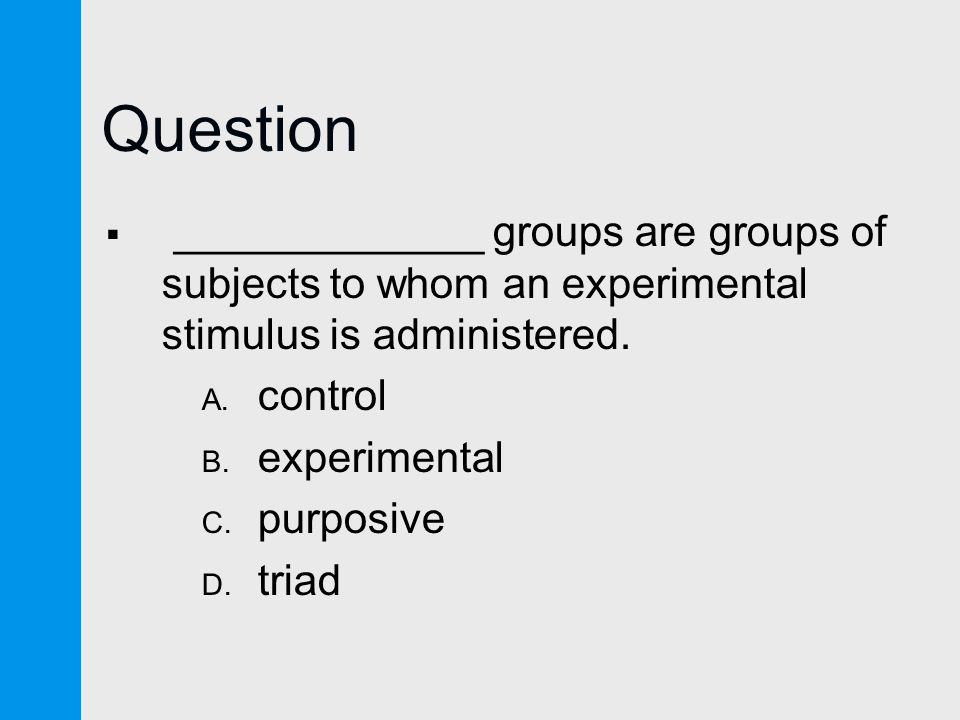 Question  _____________ groups are groups of subjects to whom an experimental stimulus is administered.