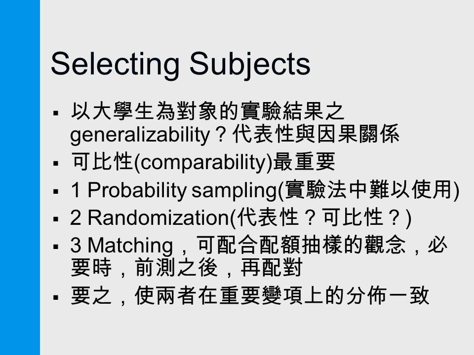 Selecting Subjects  以大學生為對象的實驗結果之 generalizability ?代表性與因果關係  可比性 (comparability) 最重要  1 Probability sampling( 實驗法中難以使用 )  2 Randomization( 代表性?可比性? )  3 Matching ,可配合配額抽樣的觀念,必 要時,前測之後,再配對  要之,使兩者在重要變項上的分佈一致