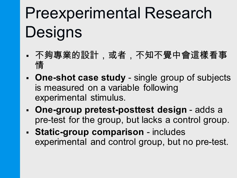 Preexperimental Research Designs  不夠專業的設計,或者,不知不覺中會這樣看事 情  One-shot case study - single group of subjects is measured on a variable following experimental stimulus.