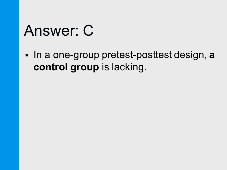 Answer: C  In a one-group pretest-posttest design, a control group is lacking.