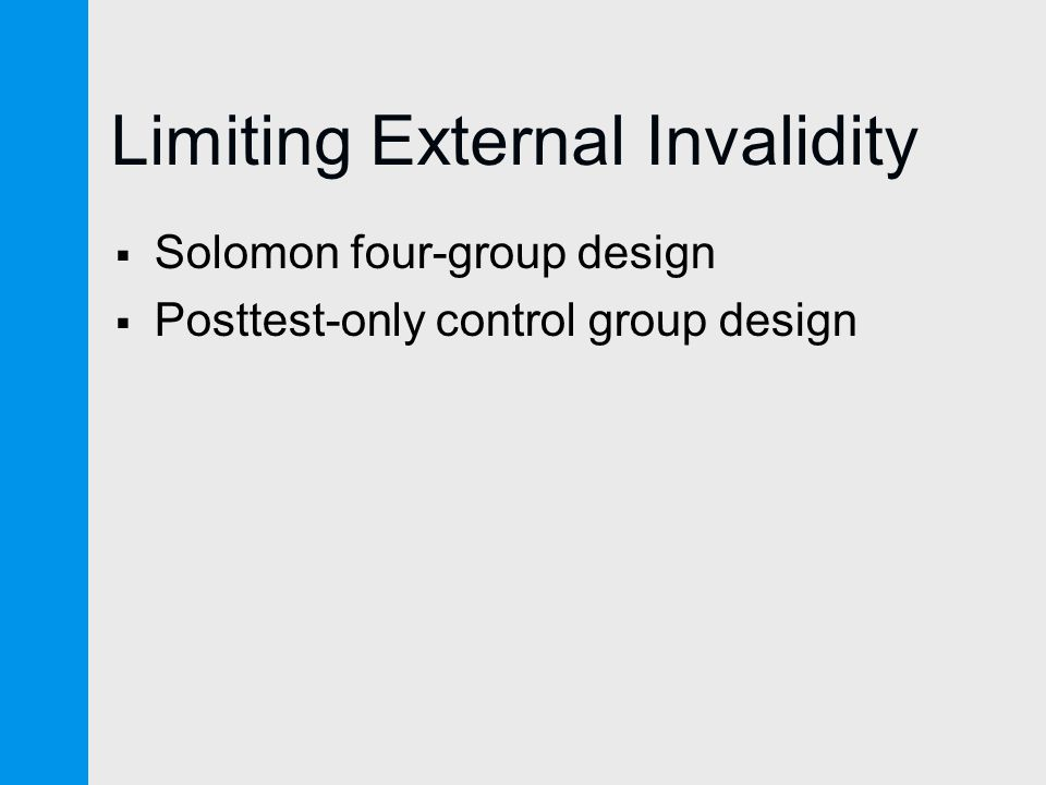 Limiting External Invalidity  Solomon four-group design  Posttest-only control group design