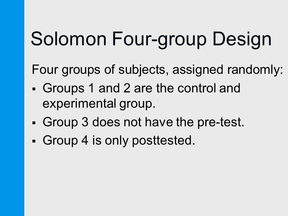 Solomon Four-group Design Four groups of subjects, assigned randomly:  Groups 1 and 2 are the control and experimental group.