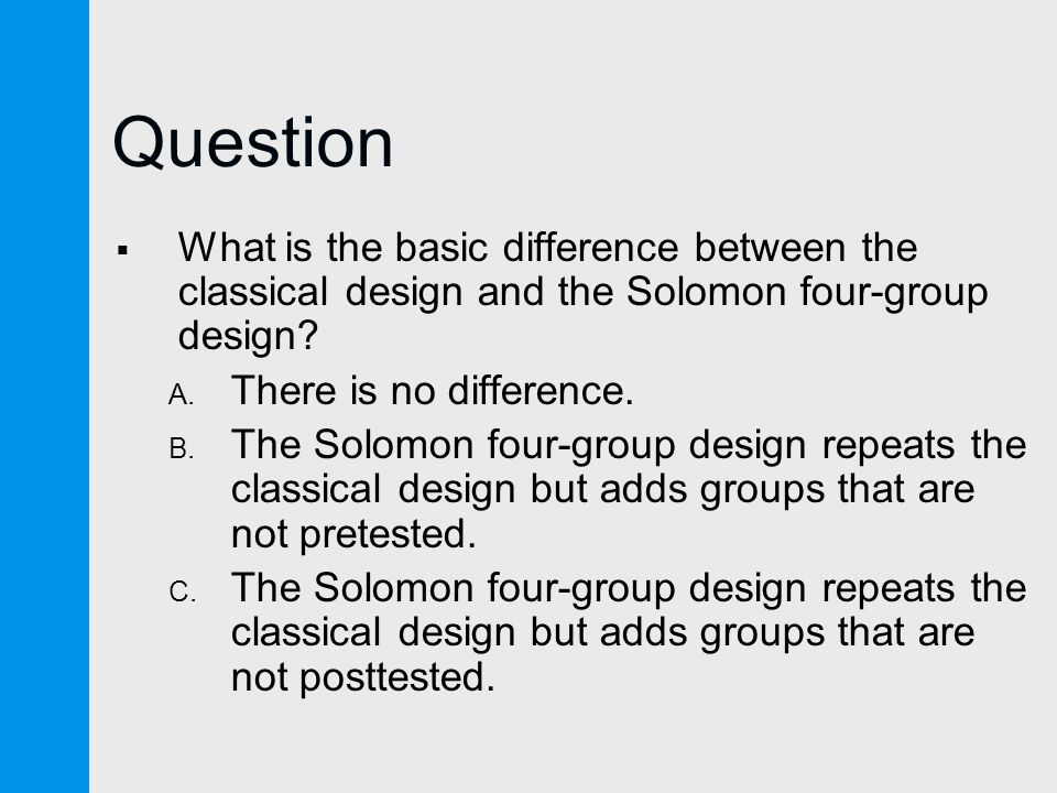 Question  What is the basic difference between the classical design and the Solomon four-group design.