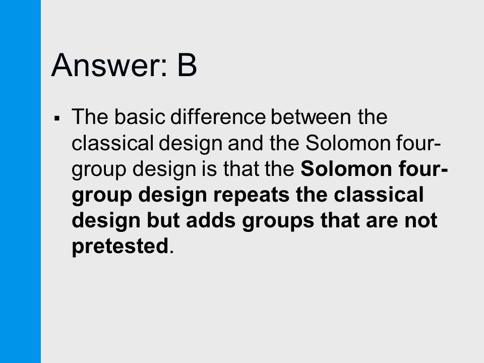 Answer: B  The basic difference between the classical design and the Solomon four- group design is that the Solomon four- group design repeats the classical design but adds groups that are not pretested.