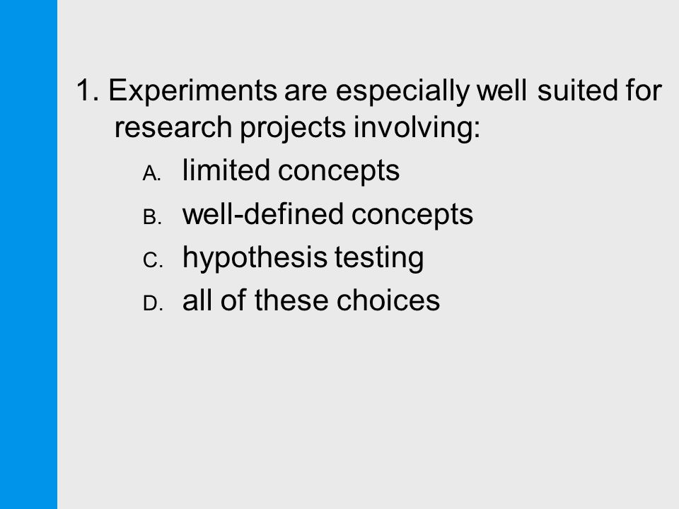 1. Experiments are especially well suited for research projects involving: A.