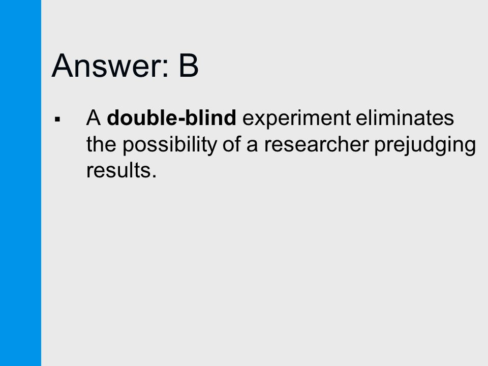 Answer: B  A double-blind experiment eliminates the possibility of a researcher prejudging results.
