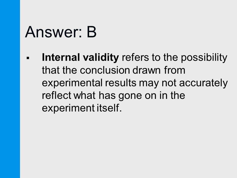 Answer: B  Internal validity refers to the possibility that the conclusion drawn from experimental results may not accurately reflect what has gone on in the experiment itself.