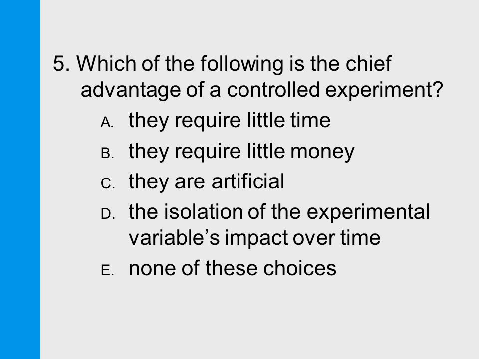 5. Which of the following is the chief advantage of a controlled experiment.