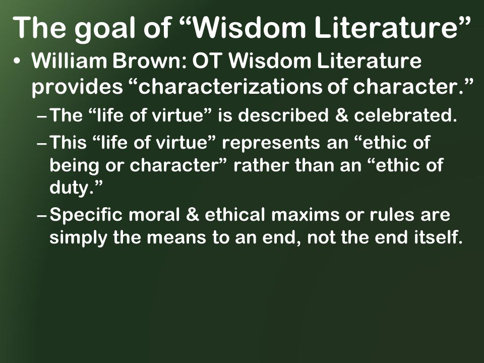 The goal of Wisdom Literature William Brown: OT Wisdom Literature provides characterizations of character. –The life of virtue is described & celebrated.