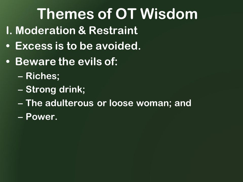 Themes of OT Wisdom I. Moderation & Restraint Excess is to be avoided.
