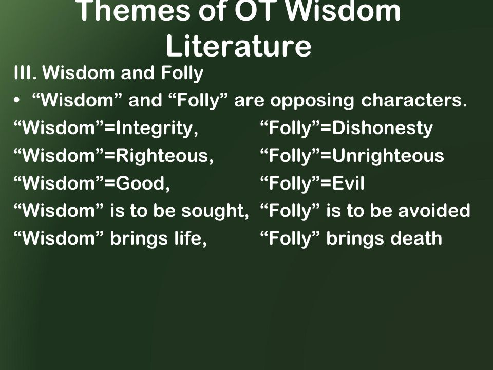 Themes of OT Wisdom Literature III. Wisdom and Folly Wisdom and Folly are opposing characters.