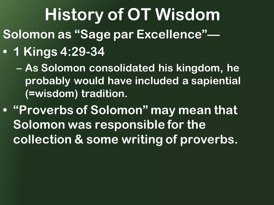 History of OT Wisdom Solomon as Sage par Excellence — 1 Kings 4:29-34 –As Solomon consolidated his kingdom, he probably would have included a sapiential (=wisdom) tradition.
