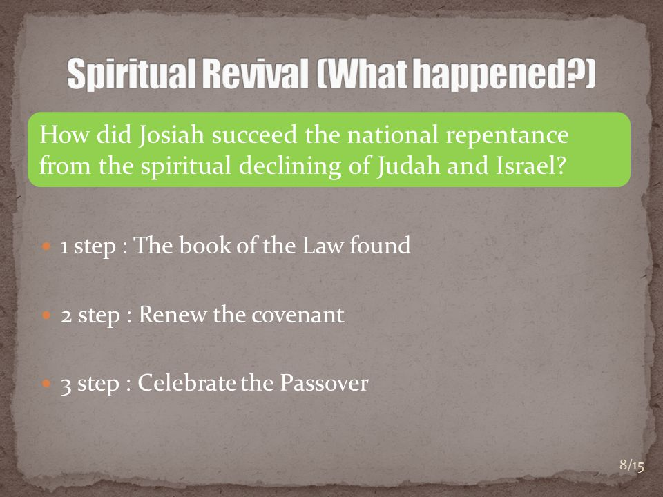 1 step : The book of the Law found 2 step : Renew the covenant 3 step : Celebrate the Passover How did Josiah succeed the national repentance from the spiritual declining of Judah and Israel.