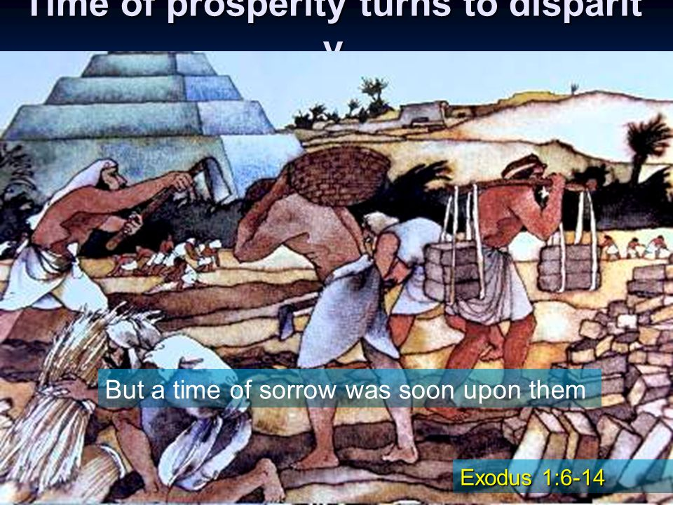 Time of prosperity turns to disparit y Joseph and his family enjoyed prosperity for a time in The land of Goshen, multiplying and growing strong in the fertile land But a time of sorrow was soon upon them Exodus 1:6-14