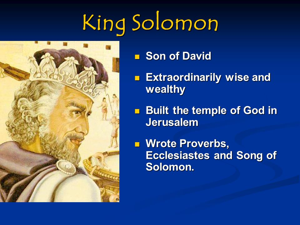 King Solomon Son of David Son of David Extraordinarily wise and wealthy Extraordinarily wise and wealthy Built the temple of God in Jerusalem Built the temple of God in Jerusalem Wrote Proverbs, Ecclesiastes and Song of Solomon.