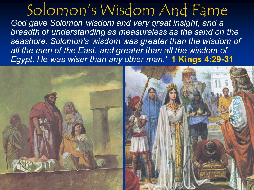Solomon's Wisdom And Fame God gave Solomon wisdom and very great insight, and a breadth of understanding as measureless as the sand on the seashore.