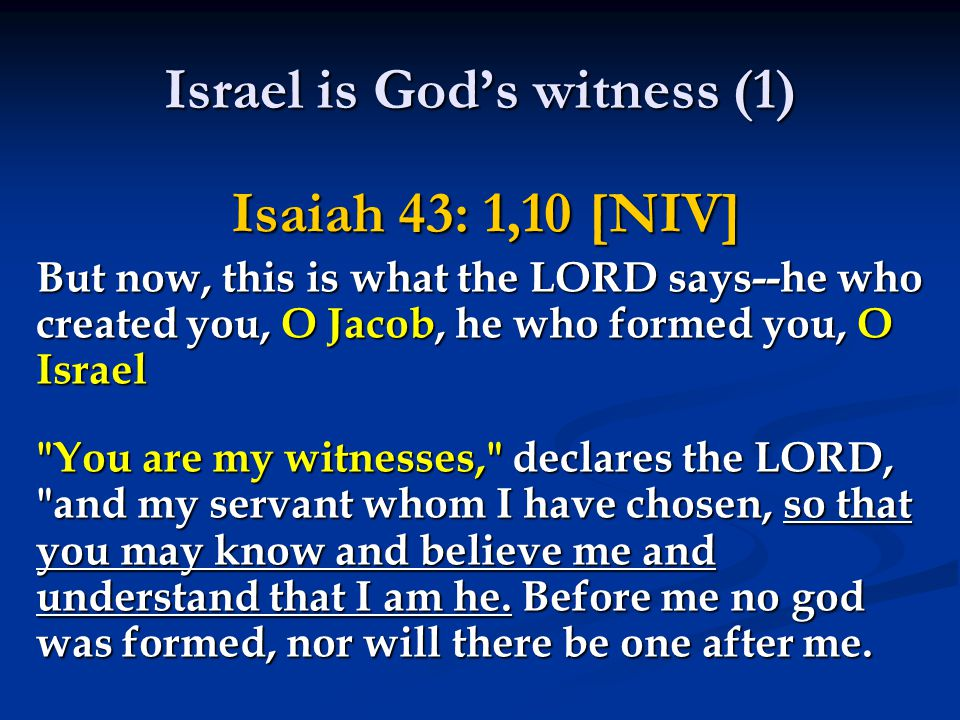 Israel is God's witness (1) Isaiah 43: 1,10 [NIV] But now, this is what the LORD says--he who created you, O Jacob, he who formed you, O Israel You are my witnesses, declares the LORD, and my servant whom I have chosen, so that you may know and believe me and understand that I am he.