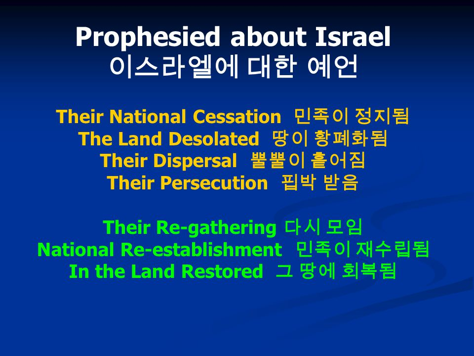 Prophesied about Israel 이스라엘에 대한 예언 Their National Cessation 민족이 정지됨 The Land Desolated 땅이 황폐화됨 Their Dispersal 뿔뿔이 흩어짐 Their Persecution 핍박 받음 Their Re-gathering 다시 모임 National Re-establishment 민족이 재수립됨 In the Land Restored 그 땅에 회복됨
