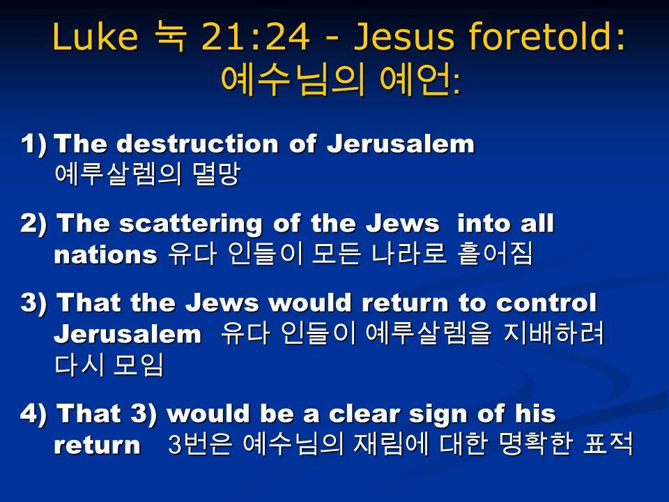 Luke 눅 21:24 - Jesus foretold: 예수님의 예언 : 1)The destruction of Jerusalem 예루살렘의 멸망 2) The scattering of the Jews into all nations 유다 인들이 모든 나라로 흩어짐 3) That the Jews would return to control Jerusalem 유다 인들이 예루살렘을 지배하려 다시 모임 4) That 3) would be a clear sign of his return 3 번은 예수님의 재림에 대한 명확한 표적