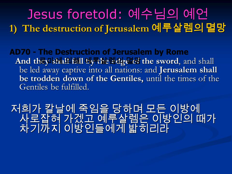 Jesus foretold: 예수님의 예언 1) The destruction of Jerusalem 예루살렘의 멸망 And they shall fall by the edge of the sword, and shall be led away captive into all nations: and Jerusalem shall be trodden down of the Gentiles, until the times of the Gentiles be fulfilled.