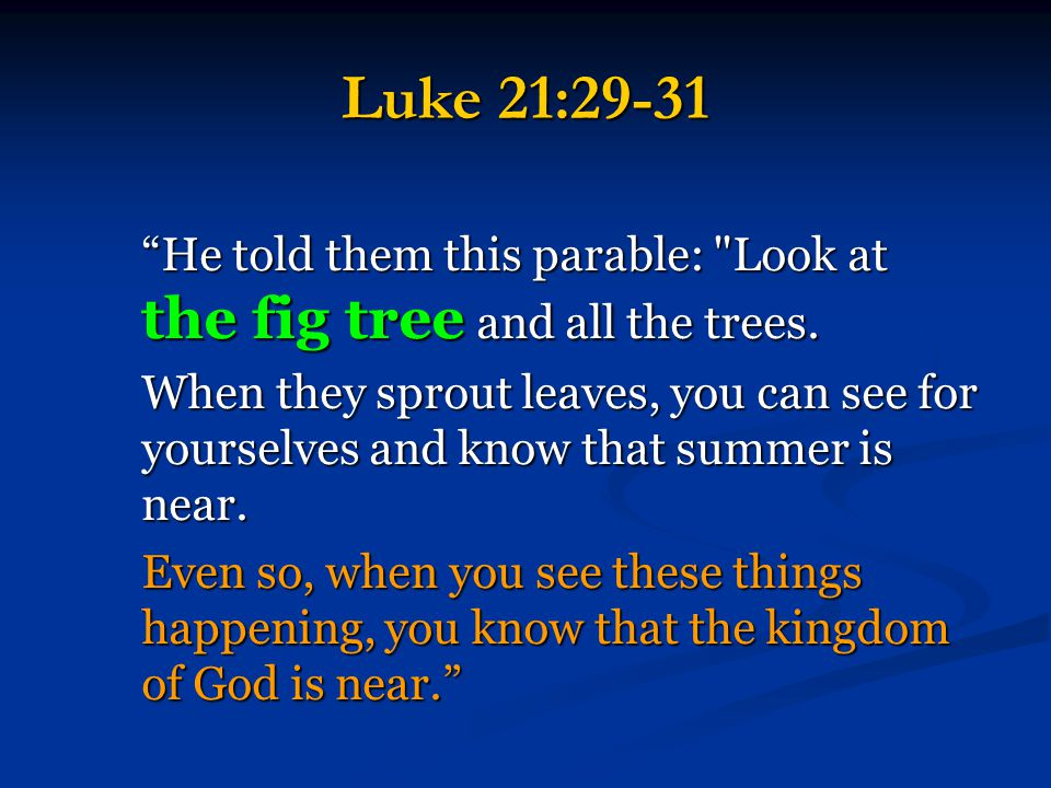 Luke 21:29-31 He told them this parable: Look at the fig tree and all the trees.