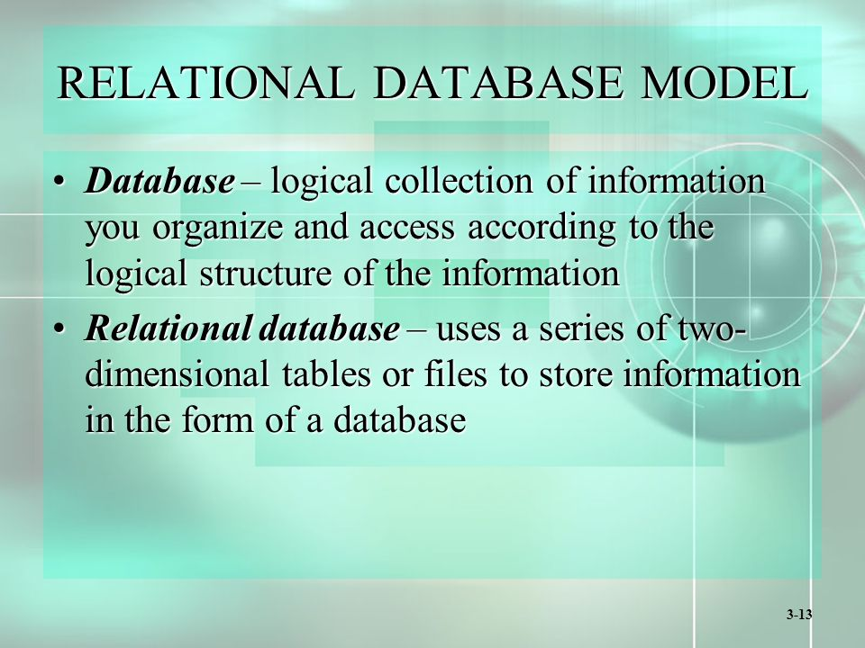 3-13 RELATIONAL DATABASE MODEL Database – logical collection of information you organize and access according to the logical structure of the informationDatabase – logical collection of information you organize and access according to the logical structure of the information Relational database – uses a series of two- dimensional tables or files to store information in the form of a databaseRelational database – uses a series of two- dimensional tables or files to store information in the form of a database