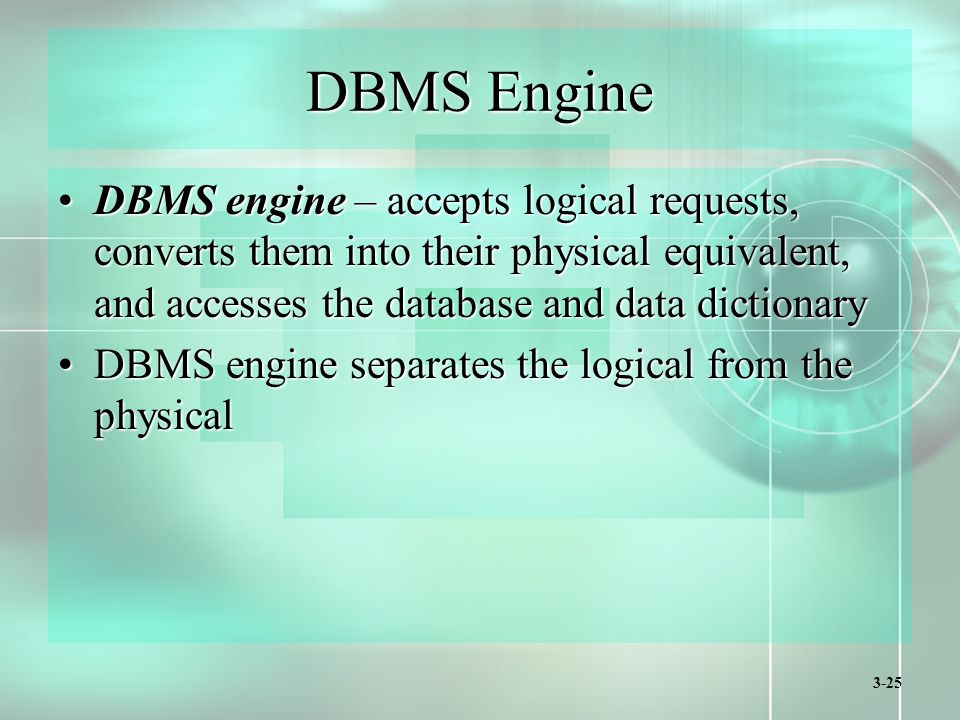 3-25 DBMS Engine DBMS engine – accepts logical requests, converts them into their physical equivalent, and accesses the database and data dictionaryDBMS engine – accepts logical requests, converts them into their physical equivalent, and accesses the database and data dictionary DBMS engine separates the logical from the physicalDBMS engine separates the logical from the physical