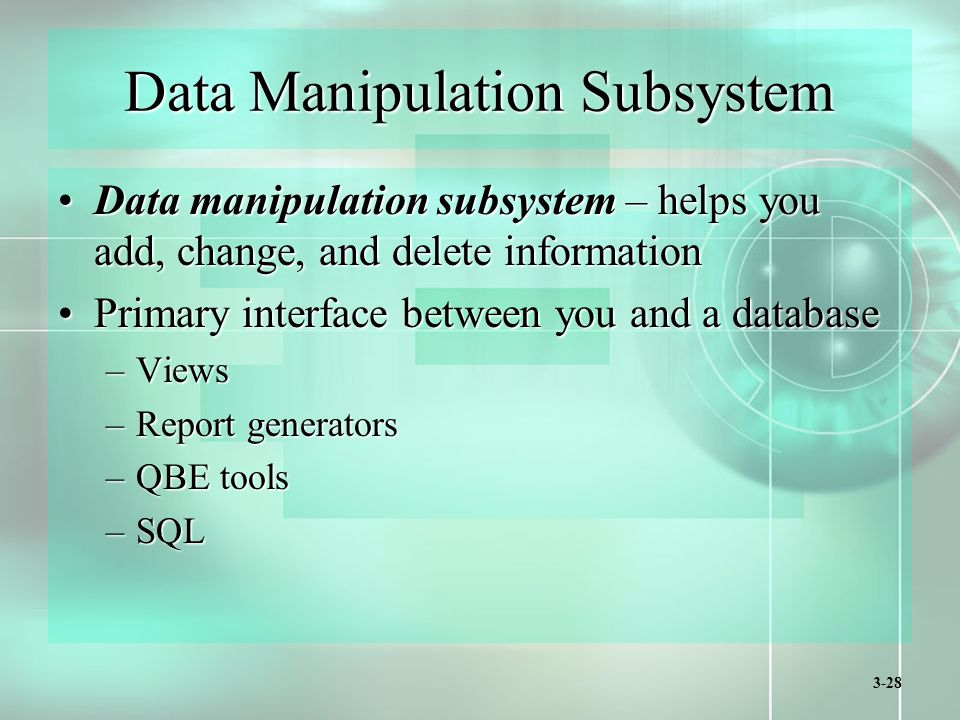 3-28 Data Manipulation Subsystem Data manipulation subsystem – helps you add, change, and delete informationData manipulation subsystem – helps you add, change, and delete information Primary interface between you and a databasePrimary interface between you and a database –Views –Report generators –QBE tools –SQL