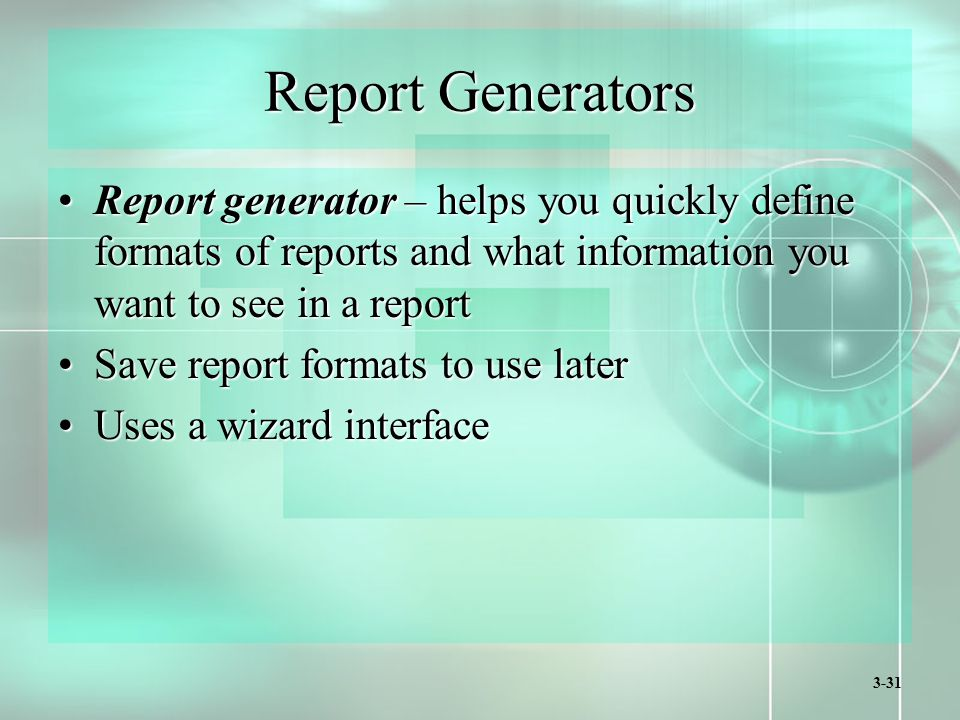 3-31 Report Generators Report generator – helps you quickly define formats of reports and what information you want to see in a reportReport generator – helps you quickly define formats of reports and what information you want to see in a report Save report formats to use laterSave report formats to use later Uses a wizard interfaceUses a wizard interface
