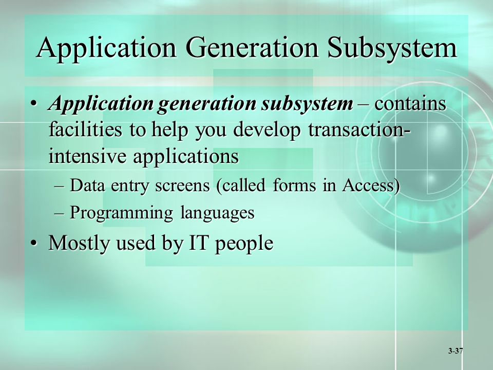 3-37 Application Generation Subsystem Application generation subsystem – contains facilities to help you develop transaction- intensive applicationsApplication generation subsystem – contains facilities to help you develop transaction- intensive applications –Data entry screens (called forms in Access) –Programming languages Mostly used by IT peopleMostly used by IT people