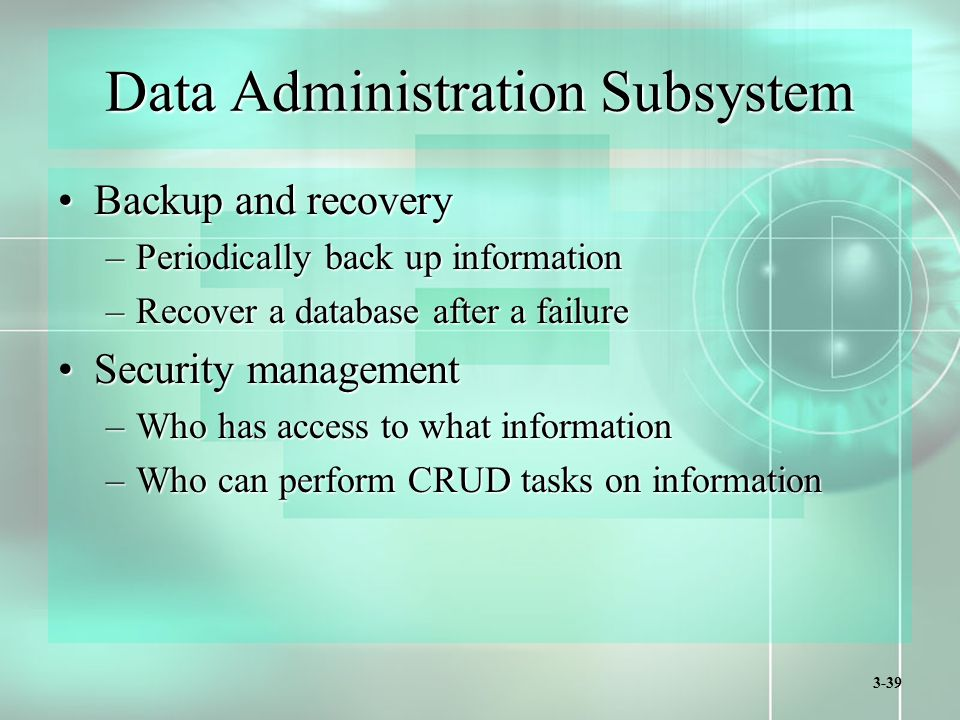 3-39 Data Administration Subsystem Backup and recoveryBackup and recovery –Periodically back up information –Recover a database after a failure Security managementSecurity management –Who has access to what information –Who can perform CRUD tasks on information