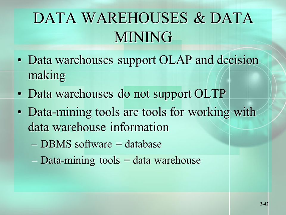 3-42 DATA WAREHOUSES & DATA MINING Data warehouses support OLAP and decision makingData warehouses support OLAP and decision making Data warehouses do not support OLTPData warehouses do not support OLTP Data-mining tools are tools for working with data warehouse informationData-mining tools are tools for working with data warehouse information –DBMS software = database –Data-mining tools = data warehouse