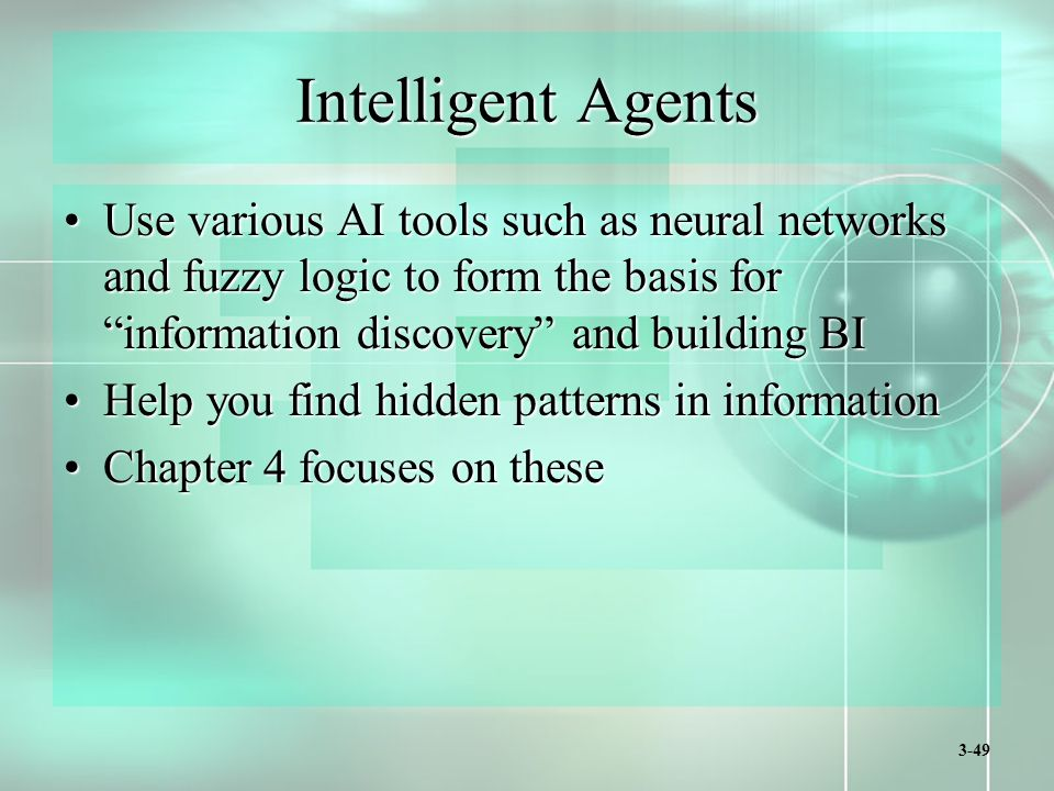 3-49 Intelligent Agents Use various AI tools such as neural networks and fuzzy logic to form the basis for information discovery and building BIUse various AI tools such as neural networks and fuzzy logic to form the basis for information discovery and building BI Help you find hidden patterns in informationHelp you find hidden patterns in information Chapter 4 focuses on theseChapter 4 focuses on these